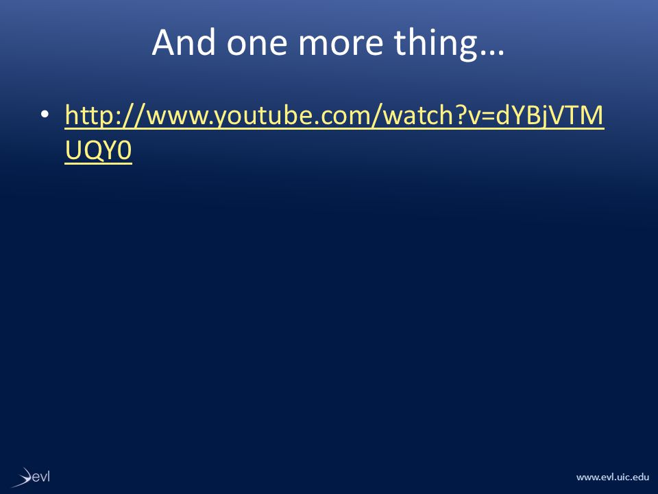 www.evl.uic.edu And one more thing… http://www.youtube.com/watch v=dYBjVTM UQY0 http://www.youtube.com/watch v=dYBjVTM UQY0