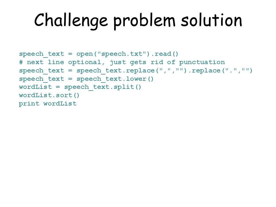 Challenge problem solution speech_text = open( speech.txt ).read() # next line optional, just gets rid of punctuation speech_text = speech_text.replace( , , ).replace( . , ) speech_text = speech_text.lower() wordList = speech_text.split() wordList.sort() print wordList