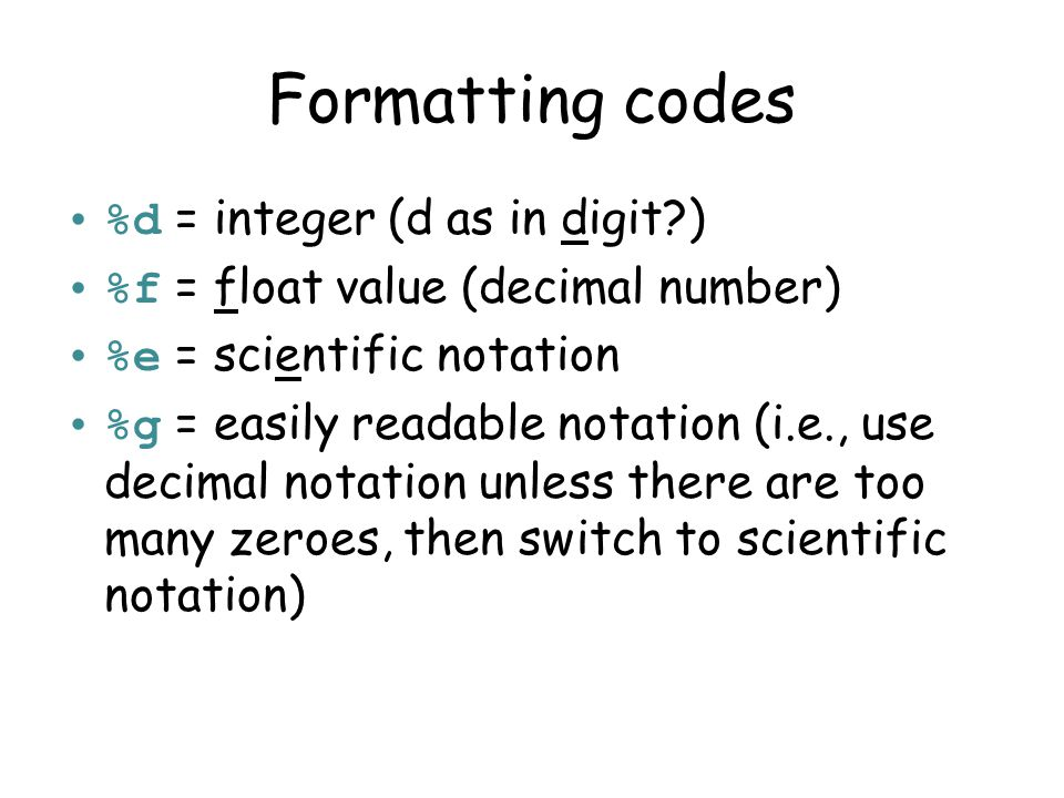 More complex formats %[flags][width][.precision][code] Left justify ( - ) Include numeric sign ( + ) Fill in with zeroes ( 0 ) Number of digits after decimal Total width of output d, f, e, g