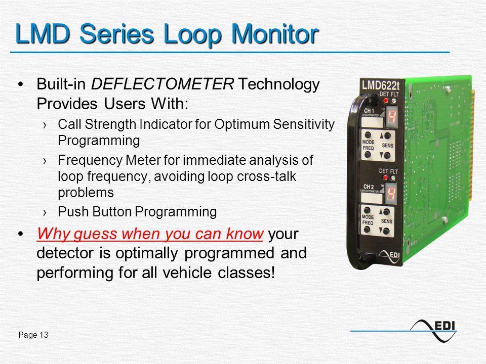 Page 13 LMD Series Loop Monitor Built-in DEFLECTOMETER Technology Provides Users With: ›Call Strength Indicator for Optimum Sensitivity Programming ›Frequency Meter for immediate analysis of loop frequency, avoiding loop cross-talk problems ›Push Button Programming Why guess when you can know your detector is optimally programmed and performing for all vehicle classes!