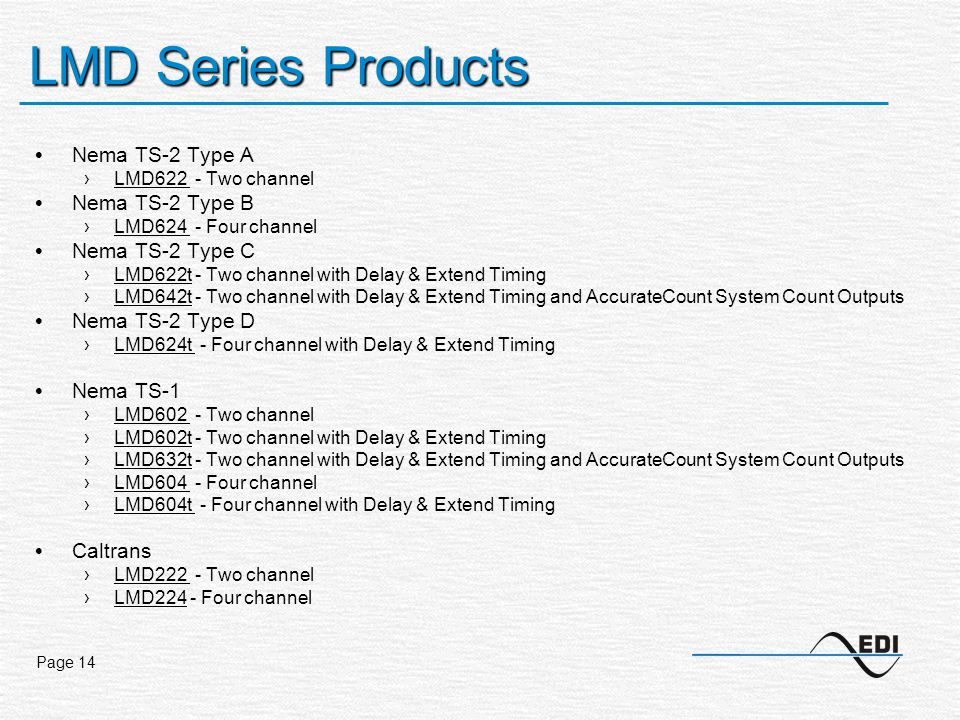 Page 14 LMD Series Products Nema TS-2 Type A ›LMD622 - Two channel Nema TS-2 Type B ›LMD624 - Four channel Nema TS-2 Type C ›LMD622t - Two channel with Delay & Extend Timing ›LMD642t - Two channel with Delay & Extend Timing and AccurateCount System Count Outputs Nema TS-2 Type D ›LMD624t - Four channel with Delay & Extend Timing Nema TS-1 ›LMD602 - Two channel ›LMD602t - Two channel with Delay & Extend Timing ›LMD632t - Two channel with Delay & Extend Timing and AccurateCount System Count Outputs ›LMD604 - Four channel ›LMD604t - Four channel with Delay & Extend Timing Caltrans ›LMD222 - Two channel ›LMD224 - Four channel