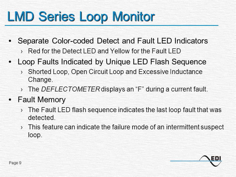 Page 9 LMD Series Loop Monitor Separate Color-coded Detect and Fault LED Indicators ›Red for the Detect LED and Yellow for the Fault LED Loop Faults Indicated by Unique LED Flash Sequence ›Shorted Loop, Open Circuit Loop and Excessive Inductance Change.