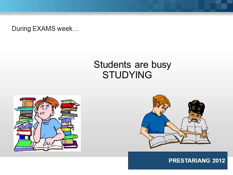 During EXAMS week… Students are busy STUDYING PRESTARIANG 2012