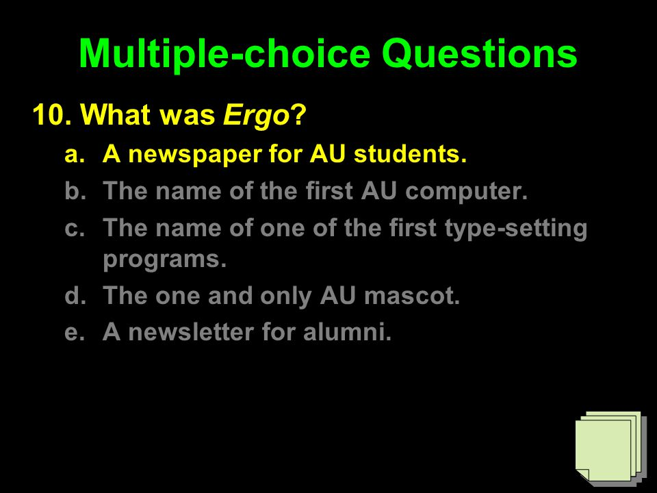 Multiple-choice Questions 10. What was Ergo? a.A newspaper for AU students. b.The name of the first AU computer. c.The name of one of the first type-s