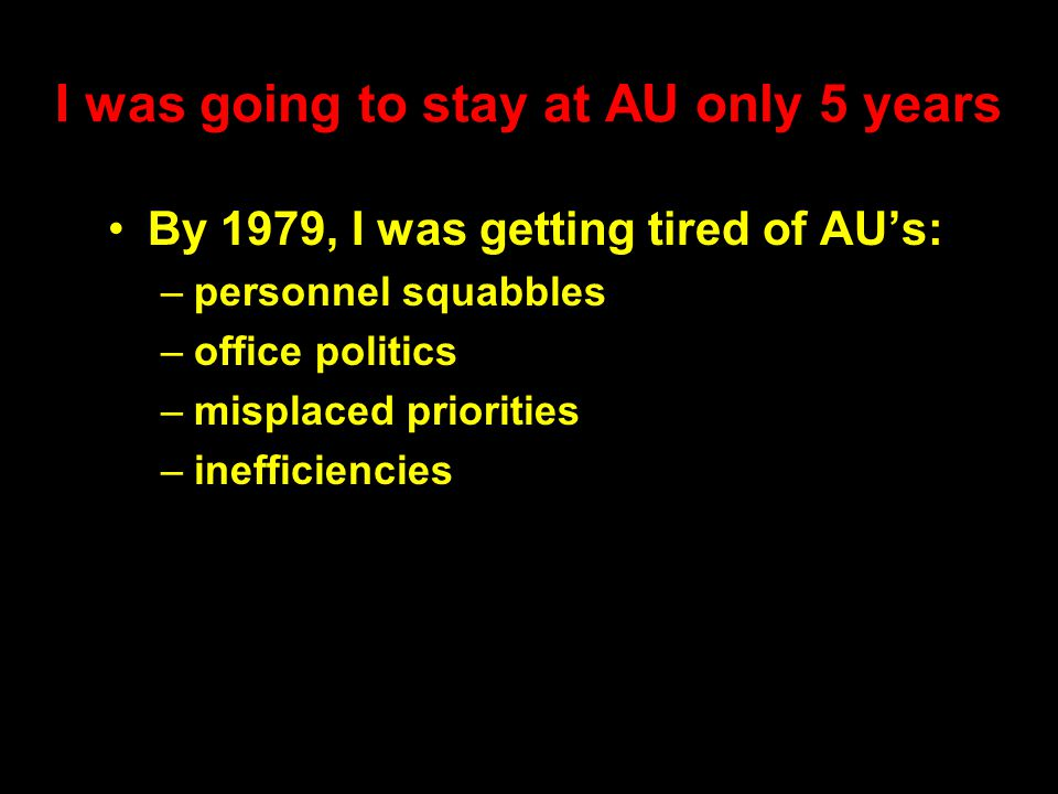 I was going to stay at AU only 5 years By 1979, I was getting tired of AU's: –personnel squabbles –office politics –misplaced priorities –inefficienci