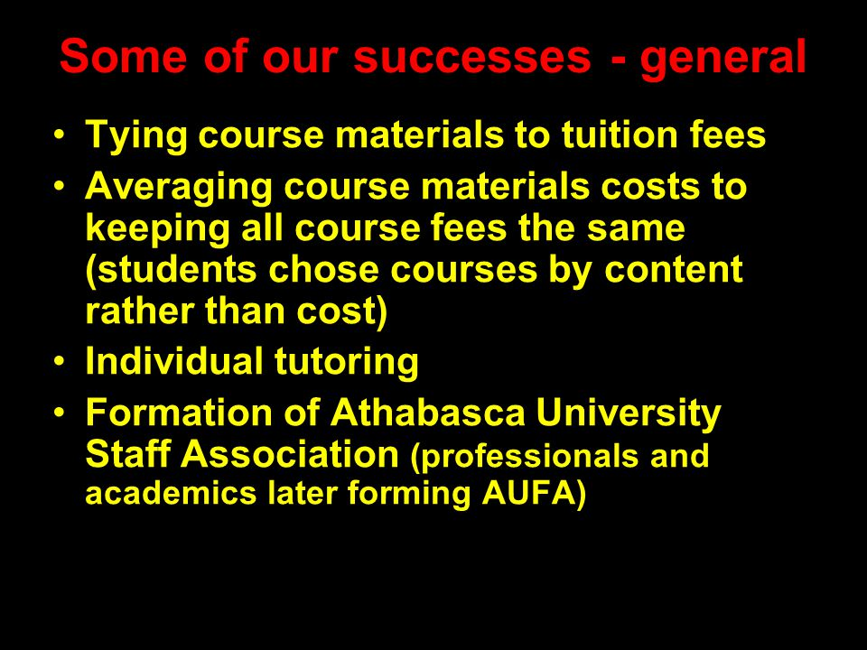 Some of our successes - general Tying course materials to tuition fees Averaging course materials costs to keeping all course fees the same (students chose courses by content rather than cost) Individual tutoring Formation of Athabasca University Staff Association (professionals and academics later forming AUFA)