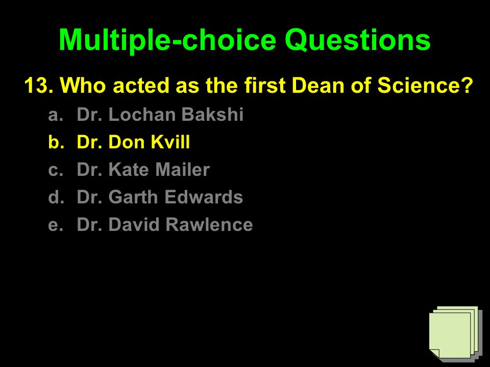 Multiple-choice Questions 13. Who acted as the first Dean of Science? a.Dr. Lochan Bakshi b.Dr. Don Kvill c.Dr. Kate Mailer d.Dr. Garth Edwards e.Dr.