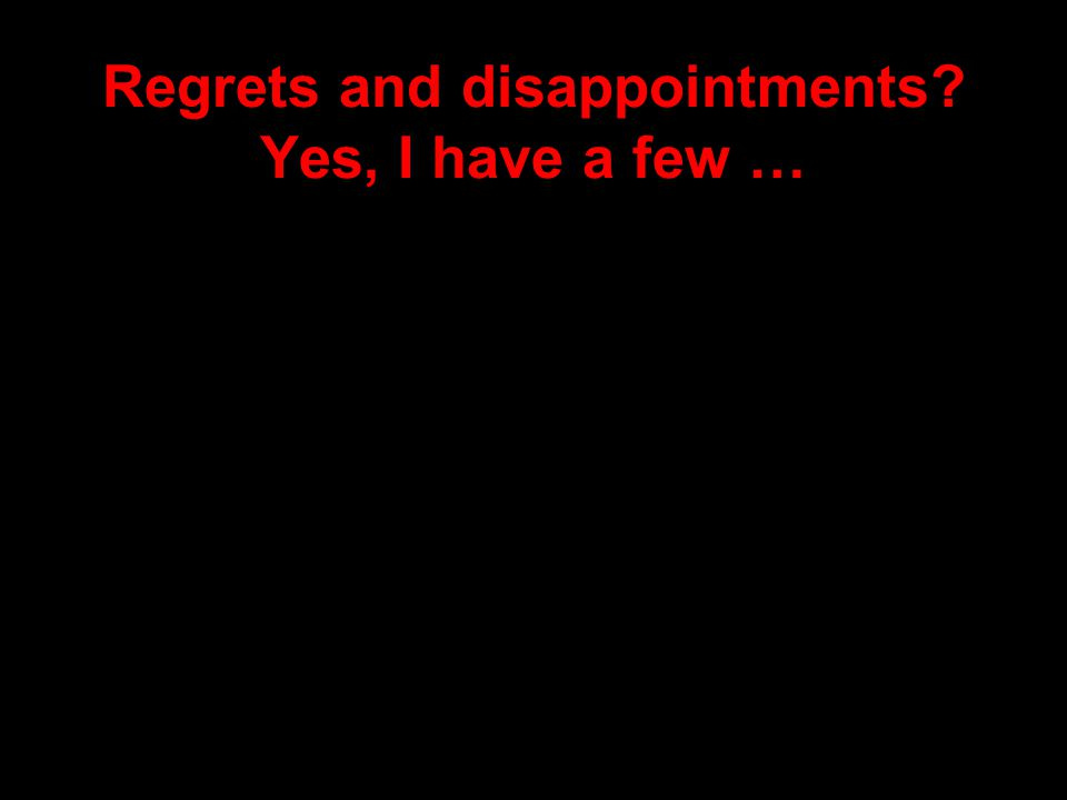 Regrets and disappointments? Yes, I have a few …