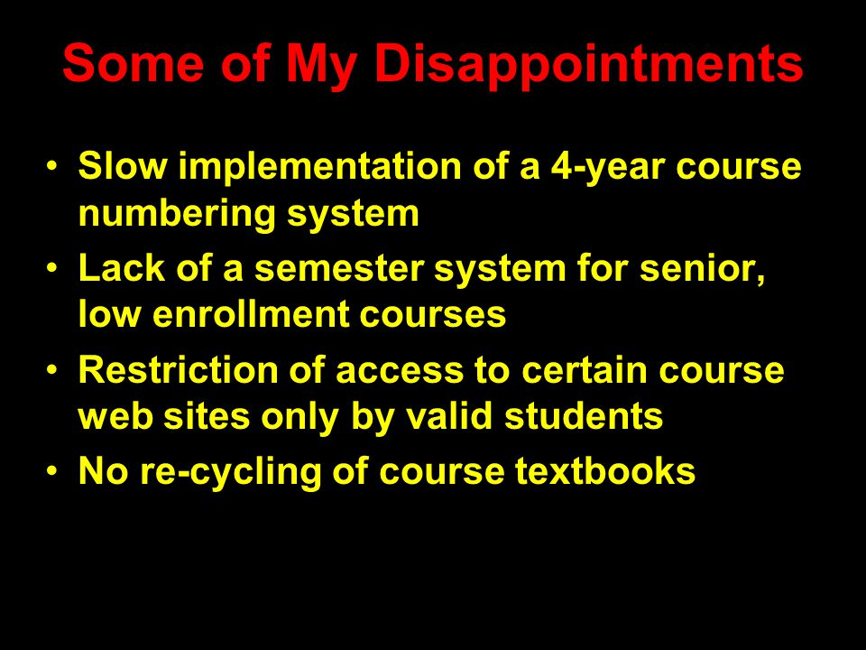 Some of My Disappointments Slow implementation of a 4-year course numbering system Lack of a semester system for senior, low enrollment courses Restriction of access to certain course web sites only by valid students No re-cycling of course textbooks