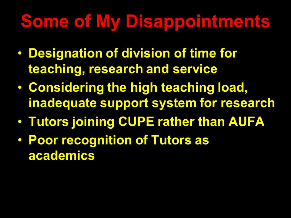 Some of My Disappointments Designation of division of time for teaching, research and service Considering the high teaching load, inadequate support system for research Tutors joining CUPE rather than AUFA Poor recognition of Tutors as academics