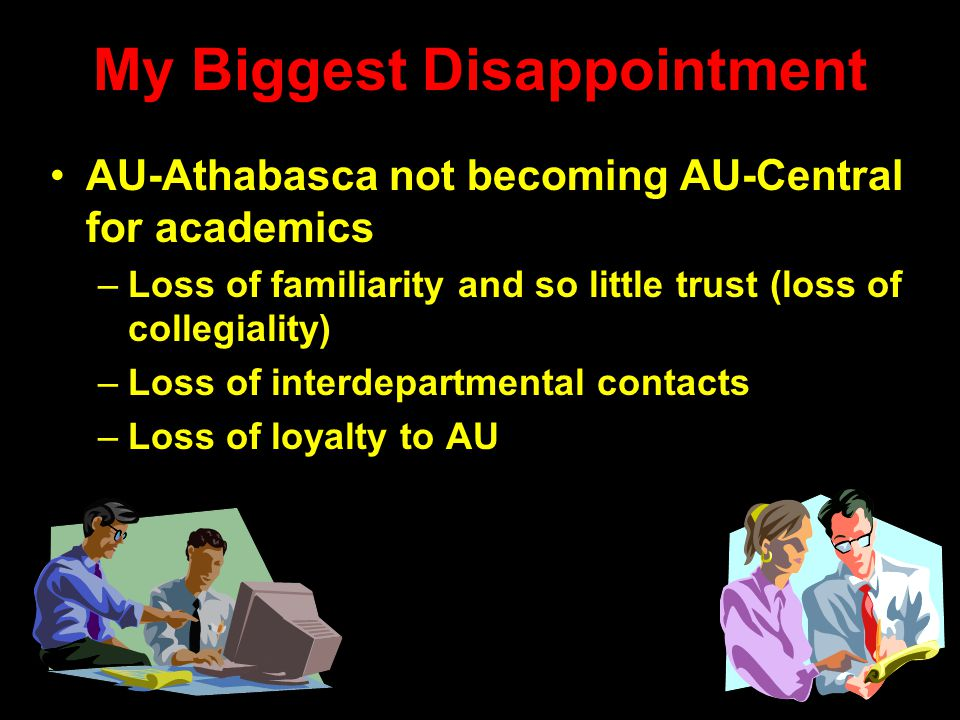 My Biggest Disappointment AU-Athabasca not becoming AU-Central for academics –Loss of familiarity and so little trust (loss of collegiality) –Loss of interdepartmental contacts –Loss of loyalty to AU