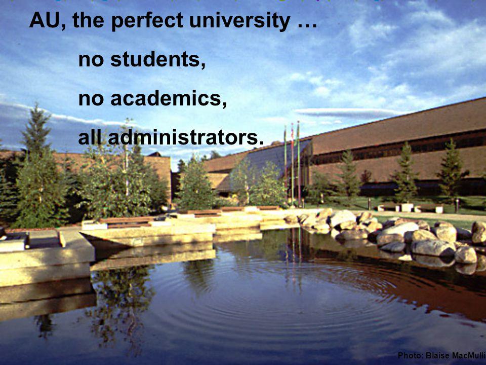 AU, the perfect university … no students, no academics, all administrators. Photo: Blaise MacMullin