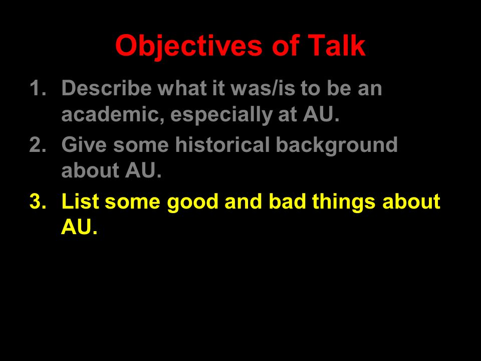 Objectives of Talk 1.Describe what it was/is to be an academic, especially at AU.