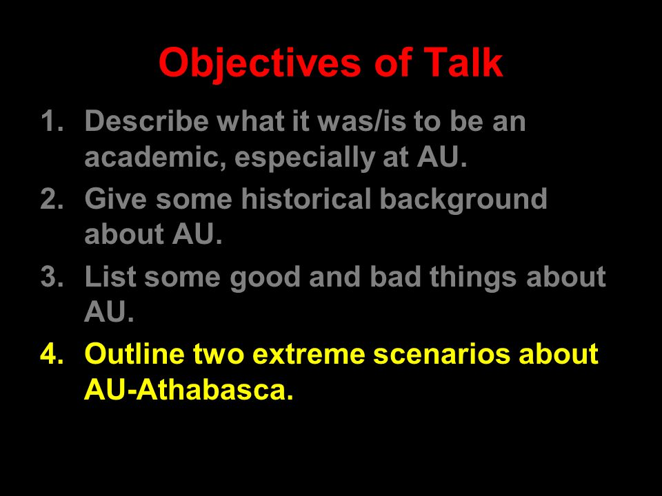 Objectives of Talk 1.Describe what it was/is to be an academic, especially at AU. 2.Give some historical background about AU. 3.List some good and bad