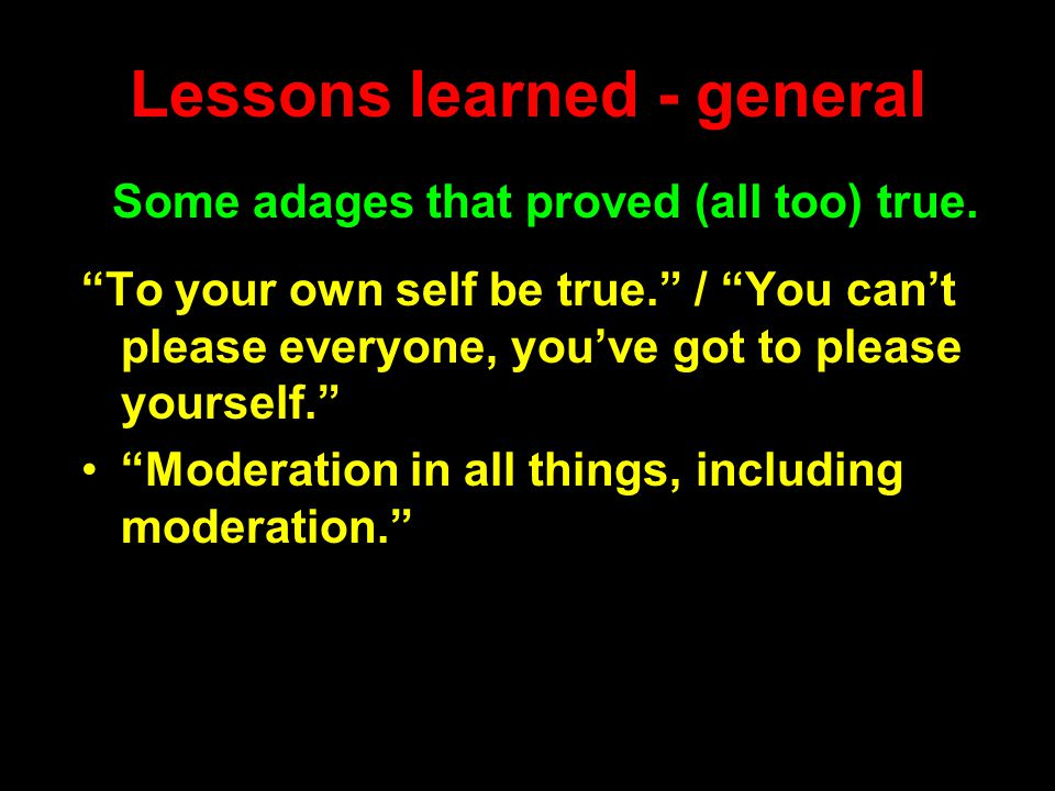 "Lessons learned - general ""To your own self be true."" / ""You can't please everyone, you've got to please yourself."" ""Moderation in all things, includi"
