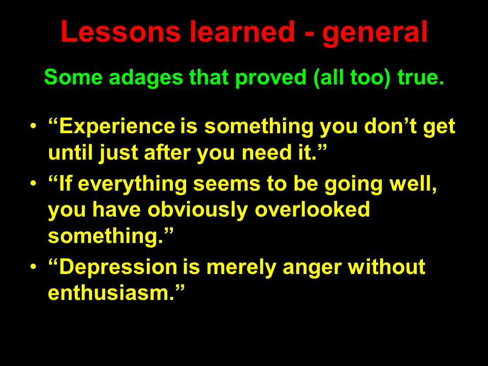 Lessons learned - general Experience is something you don't get until just after you need it. If everything seems to be going well, you have obviously overlooked something. Depression is merely anger without enthusiasm. Some adages that proved (all too) true.