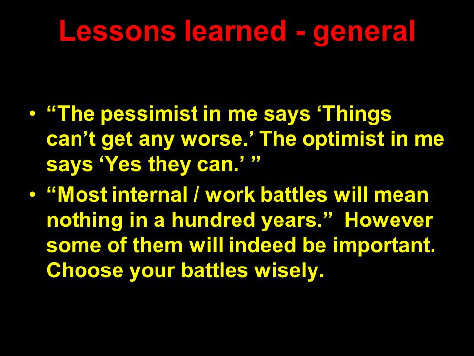 "Lessons learned - general ""The pessimist in me says 'Things can't get any worse.' The optimist in me says 'Yes they can.' "" ""Most internal / work batt"