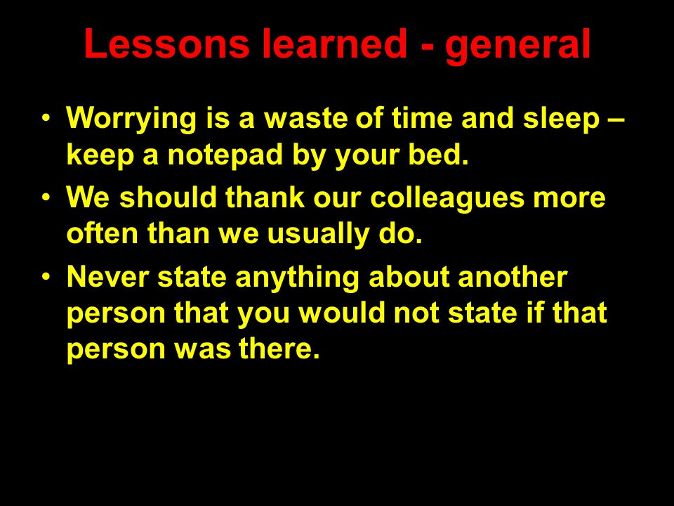 Lessons learned - general Worrying is a waste of time and sleep – keep a notepad by your bed.