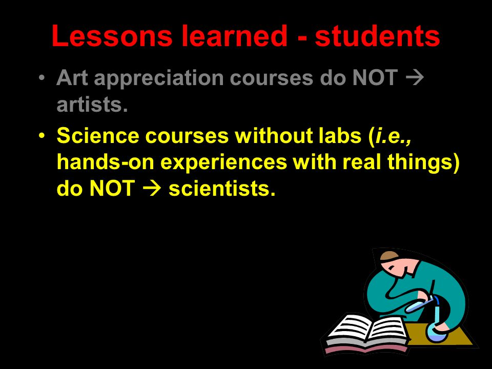 Lessons learned - students Art appreciation courses do NOT  artists. Science courses without labs (i.e., hands-on experiences with real things) do NO