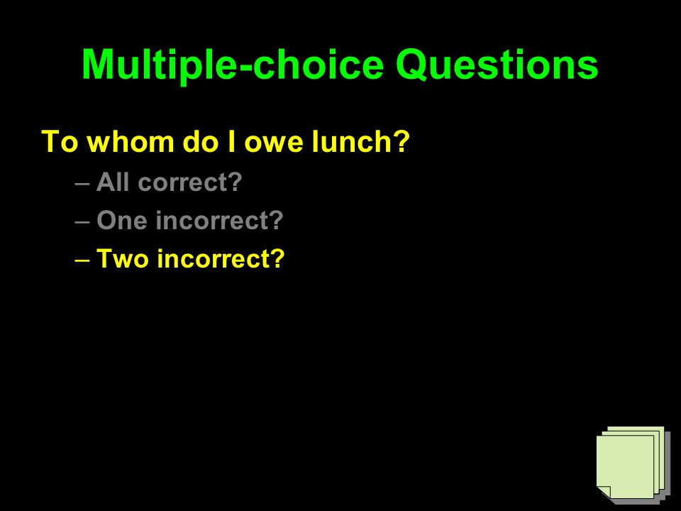 Multiple-choice Questions To whom do I owe lunch –All correct –One incorrect –Two incorrect