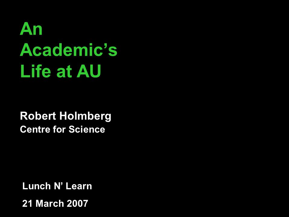 An Academic's Life at AU Robert Holmberg Centre for Science Lunch N' Learn 21 March 2007