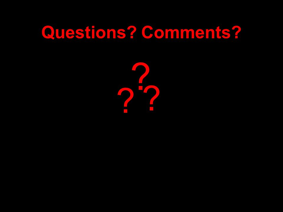 Questions? Comments? ? ? ?