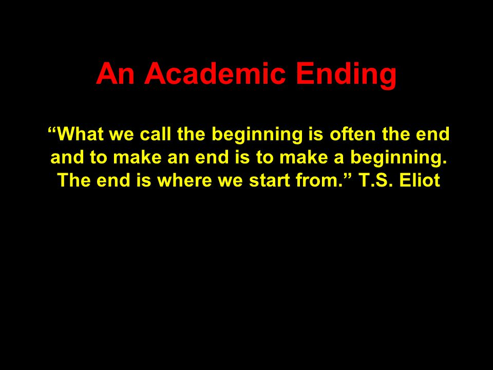 An Academic Ending What we call the beginning is often the end and to make an end is to make a beginning.