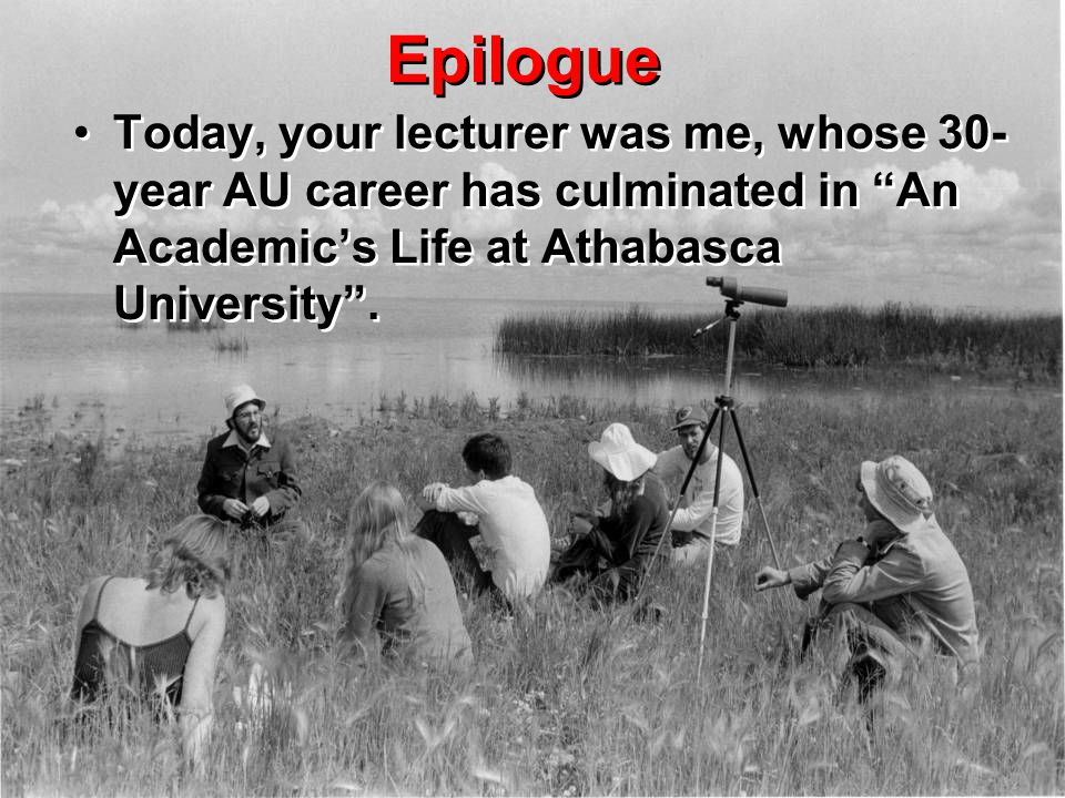 "Epilogue Today, your lecturer was me, whose 30- year AU career has culminated in ""An Academic's Life at Athabasca University""."