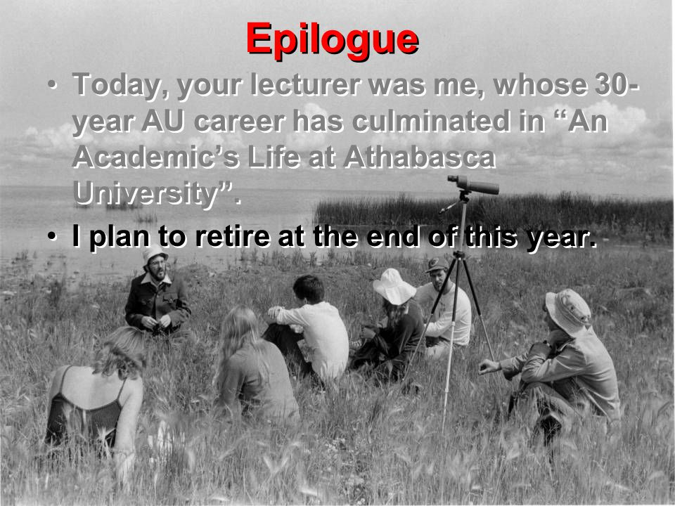 "Epilogue Today, your lecturer was me, whose 30- year AU career has culminated in ""An Academic's Life at Athabasca University"". I plan to retire at the"