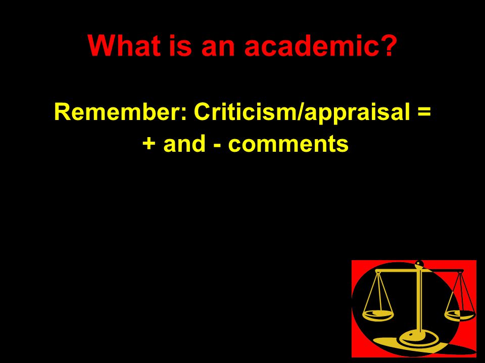 What is an academic Remember: Criticism/appraisal = + and - comments