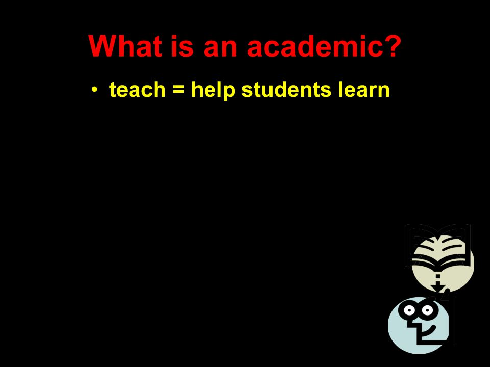 What is an academic? teach = help students learn