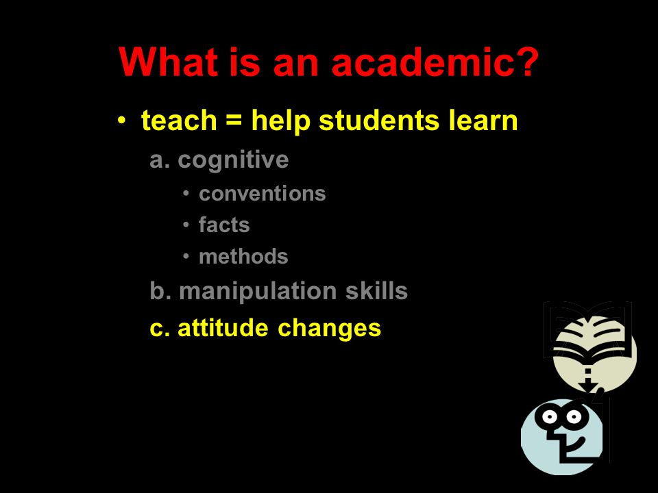 What is an academic? teach = help students learn a. cognitive conventions facts methods b. manipulation skills c. attitude changes