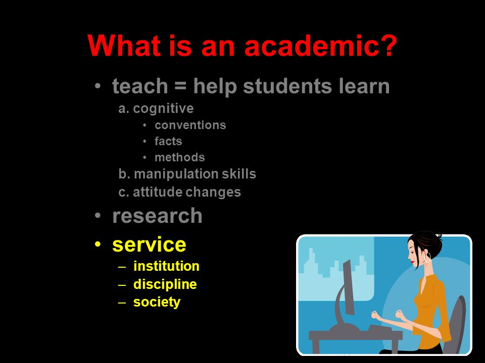 What is an academic? teach = help students learn a. cognitive conventions facts methods b. manipulation skills c. attitude changes research service –i