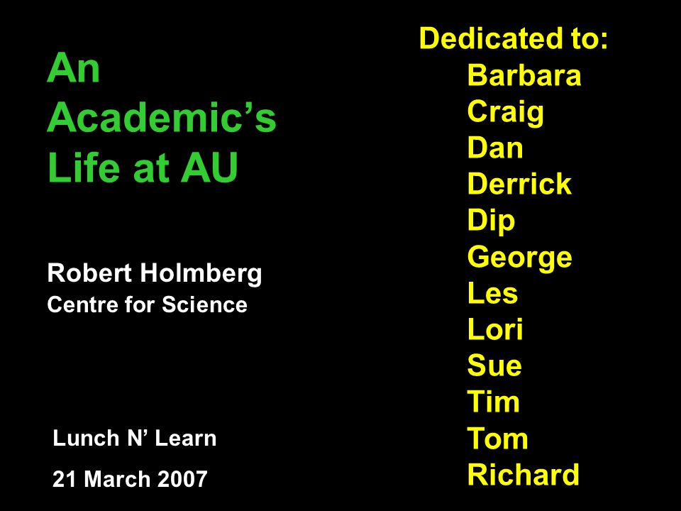 An Academic's Life at AU Robert Holmberg Centre for Science Lunch N' Learn 21 March 2007 Dedicated to: Barbara Craig Dan Derrick Dip George Les Lori Sue Tim Tom Richard
