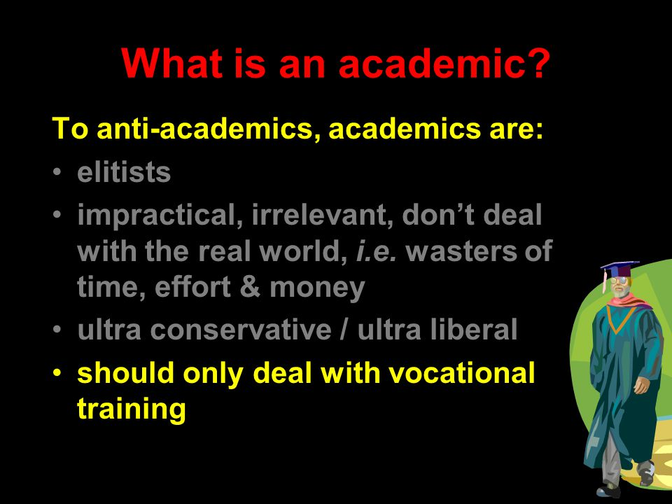 What is an academic? To anti-academics, academics are: elitists impractical, irrelevant, don't deal with the real world, i.e. wasters of time, effort