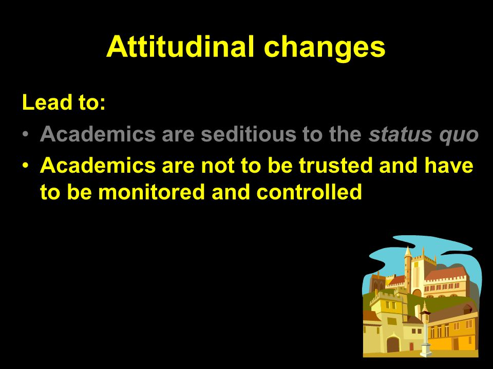 Attitudinal changes Lead to: Academics are seditious to the status quo Academics are not to be trusted and have to be monitored and controlled