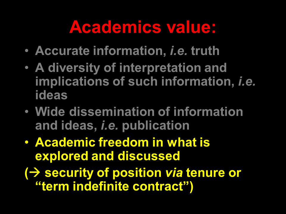 Academics value: Accurate information, i.e. truth A diversity of interpretation and implications of such information, i.e. ideas Wide dissemination of