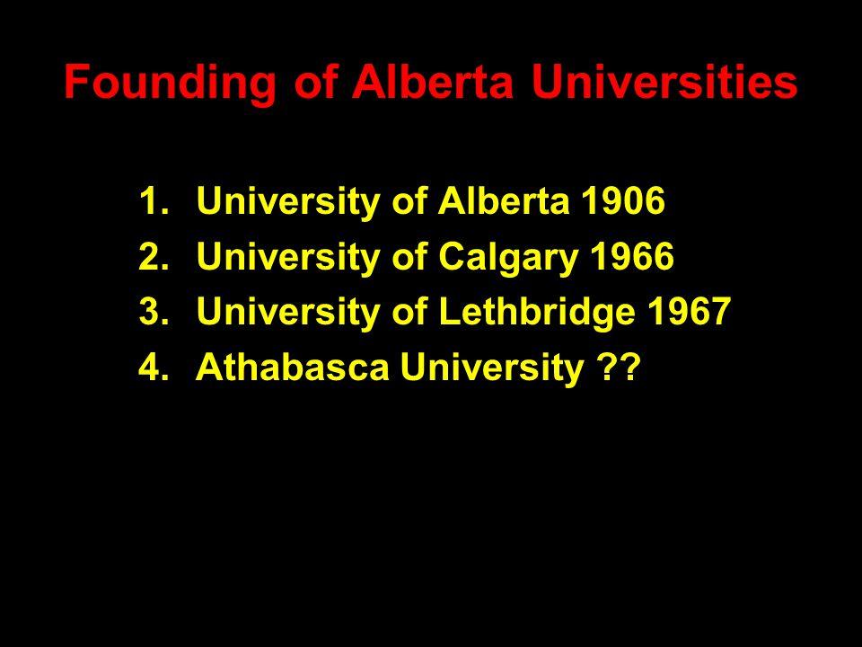 Founding of Alberta Universities 1.University of Alberta 1906 2.University of Calgary 1966 3.University of Lethbridge 1967 4.Athabasca University ??