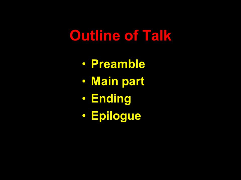 Outline of Talk Preamble Main part Ending Epilogue