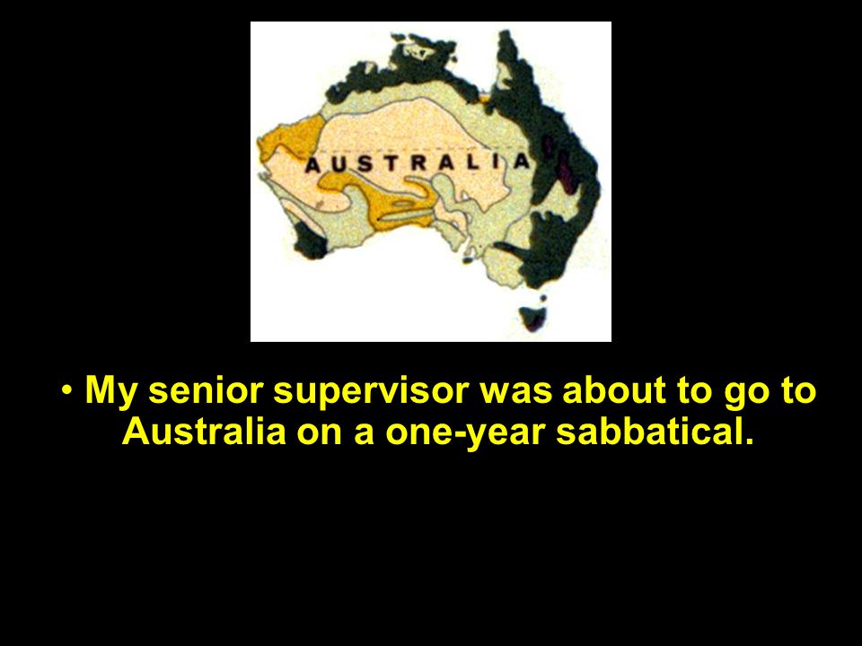 My senior supervisor was about to go to Australia on a one-year sabbatical.