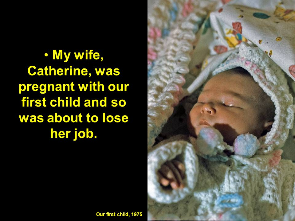 My wife, Catherine, was pregnant with our first child and so was about to lose her job. Our first child, 1975
