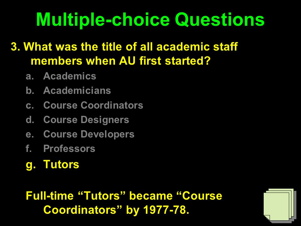 Multiple-choice Questions 3. What was the title of all academic staff members when AU first started? a.Academics b.Academicians c.Course Coordinators
