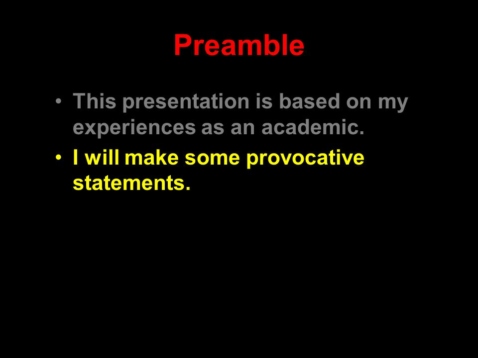 Preamble This presentation is based on my experiences as an academic.