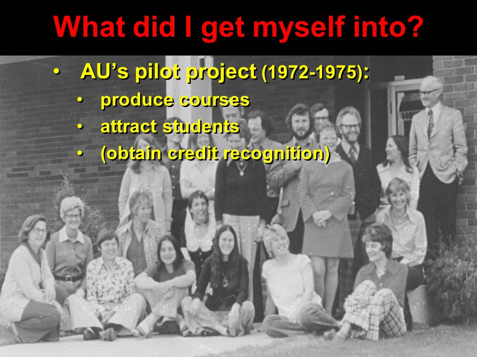 What did I get myself into? AU's pilot project (1972-1975) : produce courses attract students (obtain credit recognition) AU's pilot project (1972-197