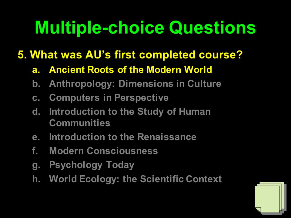 Multiple-choice Questions 5. What was AU's first completed course? a.Ancient Roots of the Modern World b.Anthropology: Dimensions in Culture c.Compute