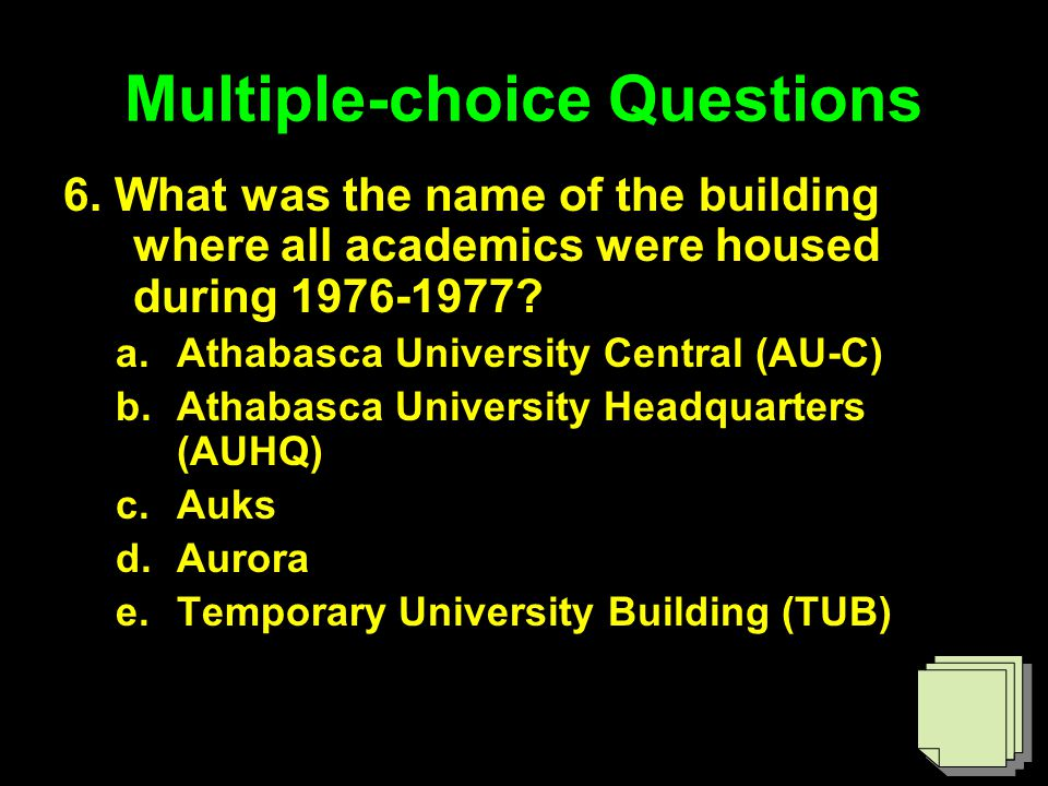 Multiple-choice Questions 6. What was the name of the building where all academics were housed during 1976-1977? a.Athabasca University Central (AU-C)