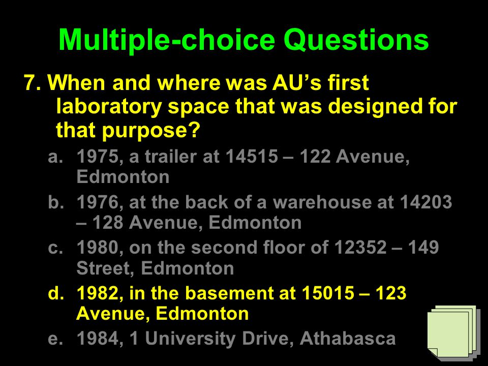 Multiple-choice Questions 7. When and where was AU's first laboratory space that was designed for that purpose? a.1975, a trailer at 14515 – 122 Avenu