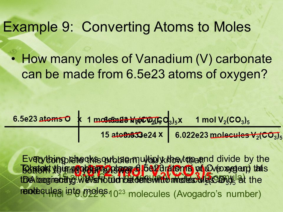 To complete this problem, you know that: 15 atoms O = 1 molecule V 2 (CO 3 ) 5 (Formula) 1 mol = 6.022 x 10 23 molecules (Avogadro's number) Check your work and cancel out units.