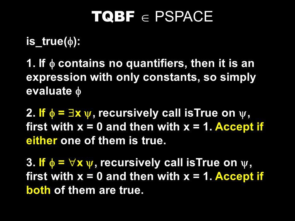 TQBF = {  |  is a true fully quantified Boolean formula} Theorem: TQBF is PSPACE-complete