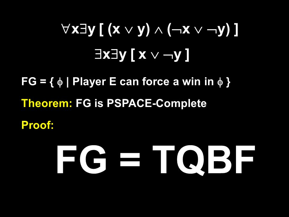 THE FORMULA GAME …is played between two players, E and A Given a fully quantified Boolean formula E chooses values for variables quantified by  A chooses values for variables quantified by  Start at the leftmost quantifier E wins if the resulting formula is true A wins otherwise  y  x [ (x  y)  (  x   y) ]